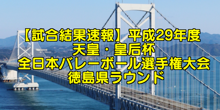 【試合結果速報】平成29年度 天皇・皇后杯 全日本バレーボール選手権大会 徳島県ラウンド