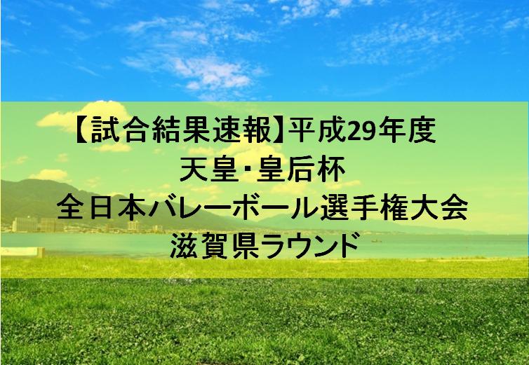 【試合結果速報】平成29年度 天皇・皇后杯 全日本バレーボール選手権大会 滋賀県ラウンド