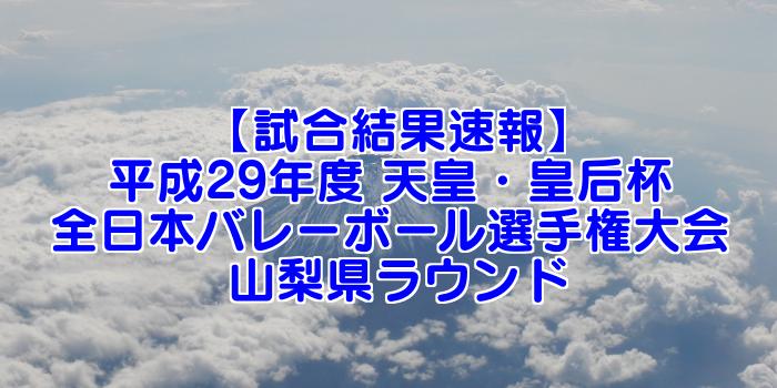 【試合結果速報】平成29年度 天皇・皇后杯 全日本バレーボール選手権大会 山梨県ラウンド