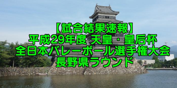 【試合結果速報】平成29年度 天皇・皇后杯 全日本バレーボール選手権大会 長野県ラウンド