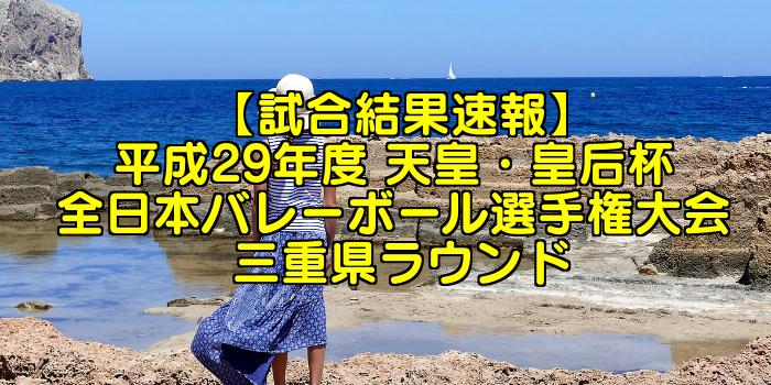 【試合結果速報】平成29年度 天皇・皇后杯 全日本バレーボール選手権大会 三重県ラウンド
