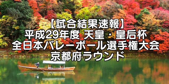 【試合結果速報】平成29年度 天皇・皇后杯 全日本バレーボール選手権大会 京都府ラウンド