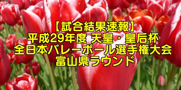【試合結果速報】平成29年度 天皇・皇后杯 全日本バレーボール選手権大会 富山県ラウンド