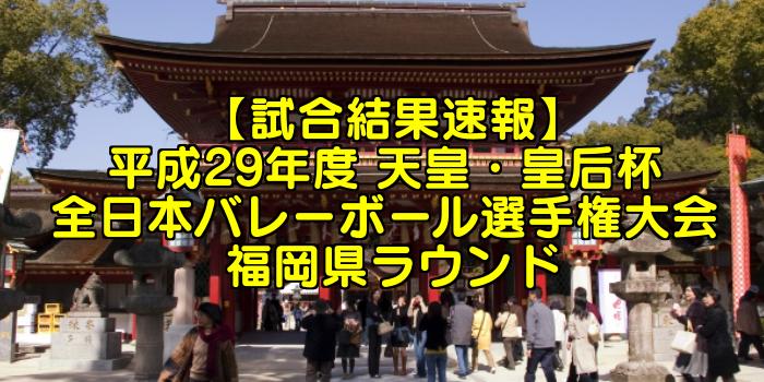 【試合結果速報】平成29年度 天皇・皇后杯 全日本バレーボール選手権大会 福岡県ラウンド