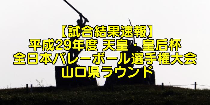 【試合結果速報】平成29年度 天皇・皇后杯 全日本バレーボール選手権大会 山口県ラウンド