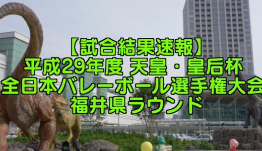 【試合結果速報】平成29年度 天皇・皇后杯 全日本バレーボール選手権大会 福井県ラウンド