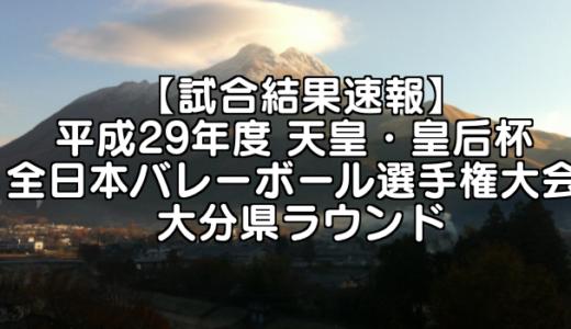 【試合結果速報】平成29年度 天皇・皇后杯 全日本バレーボール選手権大会 大分県ラウンド