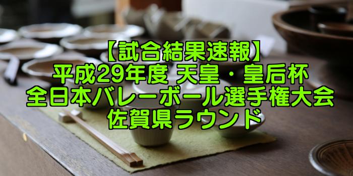 【試合結果速報】平成29年度 天皇・皇后杯 全日本バレーボール選手権大会 佐賀県ラウンド