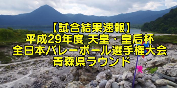 【試合結果速報】平成29年度 天皇・皇后杯 全日本バレーボール選手権大会 青森県ラウンド