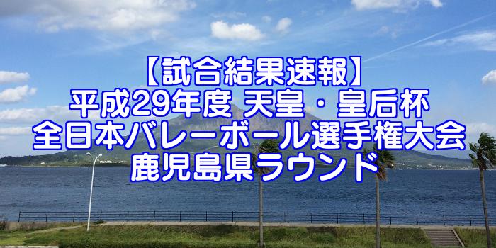 【試合結果速報】平成29年度 天皇・皇后杯 全日本バレーボール選手権大会 鹿児島県ラウンド