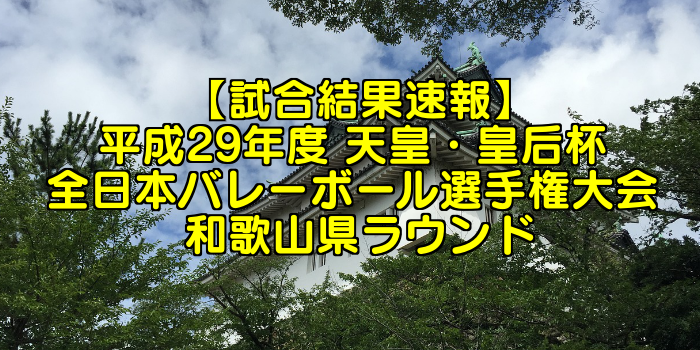 【試合結果速報】平成29年度 天皇・皇后杯 全日本バレーボール選手権大会 和歌山県ラウンド