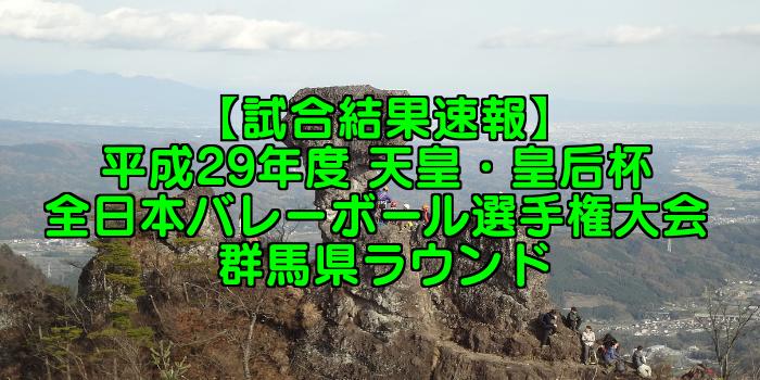 【試合結果速報】平成29年度 天皇・皇后杯 全日本バレーボール選手権大会 群馬県ラウンド