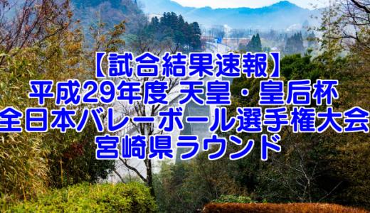 【試合結果速報】平成29年度 天皇・皇后杯 全日本バレーボール選手権大会 宮崎県ラウンド