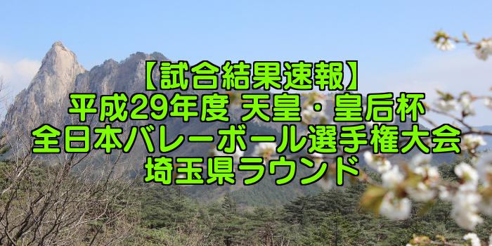 【試合結果速報】平成29年度 天皇・皇后杯 全日本バレーボール選手権大会 埼玉県ラウンド