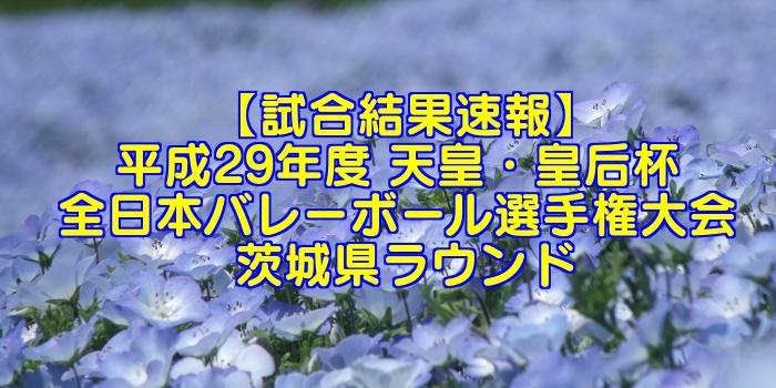 【試合結果速報】平成29年度 天皇・皇后杯 全日本バレーボール選手権大会 茨城県ラウンド