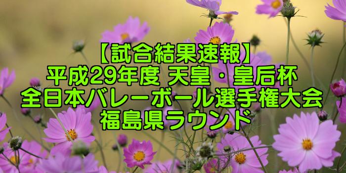 【試合結果速報】平成29年度 天皇・皇后杯 全日本バレーボール選手権大会 福島県ラウンド