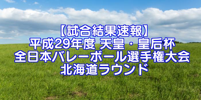 【試合結果速報】平成29年度 天皇・皇后杯 全日本バレーボール選手権大会 北海道ラウンド
