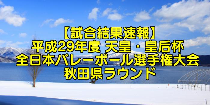 【試合結果速報】平成29年度 天皇・皇后杯 全日本バレーボール選手権大会 秋田県ラウンド