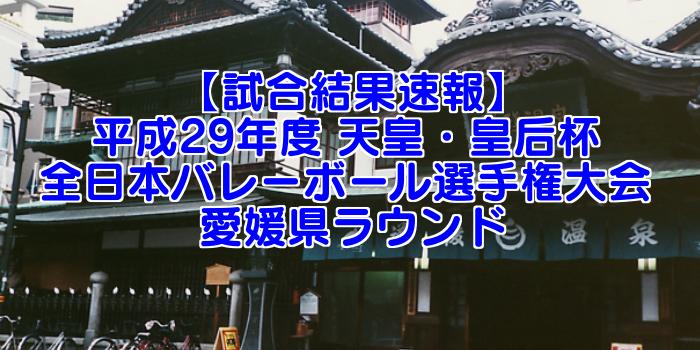 【試合結果速報】平成29年度 天皇・皇后杯 全日本バレーボール選手権大会 愛媛県ラウンド