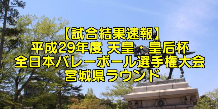 【試合結果速報】平成29年度 天皇・皇后杯 全日本バレーボール選手権大会 宮城県ラウンド