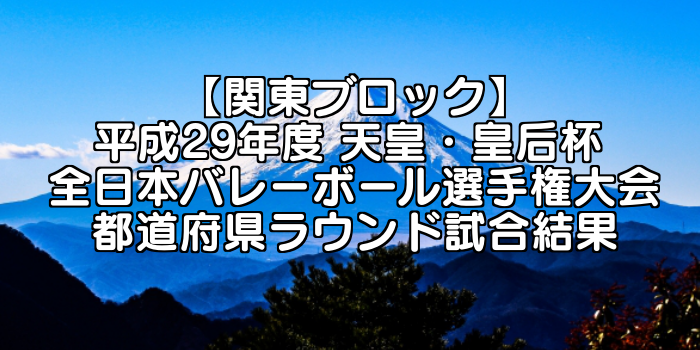【関東ブロック】平成29年度 天皇・皇后杯 全日本バレーボール選手権大会 ブロックラウンド開催日・組合せ