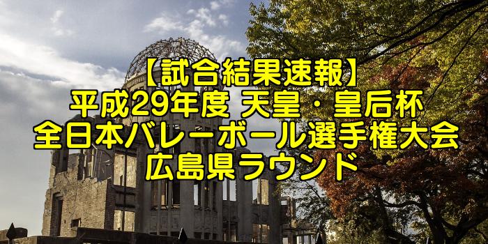 【試合結果速報】平成29年度 天皇・皇后杯 全日本バレーボール選手権大会 広島県ラウンド