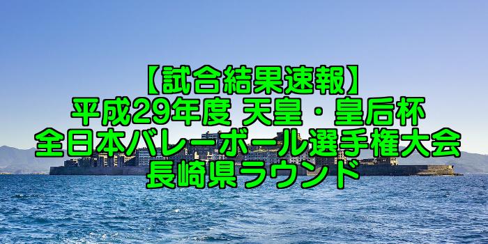 【試合結果速報】平成29年度 天皇・皇后杯 全日本バレーボール選手権大会 長崎県ラウンド