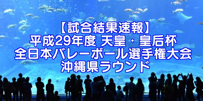 【試合結果速報】平成29年度 天皇・皇后杯 全日本バレーボール選手権大会 沖縄県ラウンド