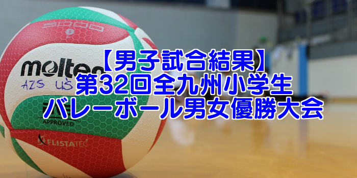 【男子試合結果】第32回全九州小学生バレーボール男女優勝大会