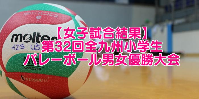 【女子試合結果】第32回全九州小学生バレーボール男女優勝大会