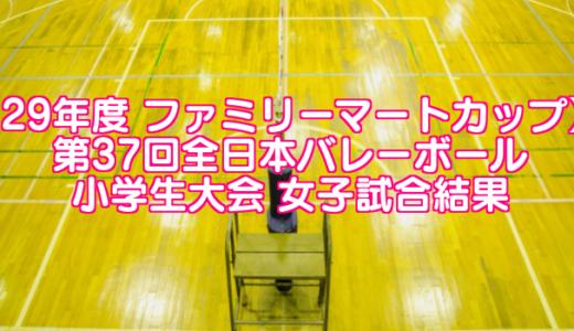 【29年度 ファミリーマートカップ】 第37回全日本バレーボール小学生大会 女子試合結果