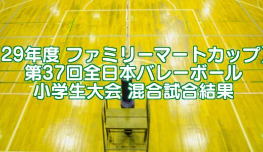 【29年度 ファミリーマートカップ】 第37回全日本バレーボール小学生大会 混合試合結果