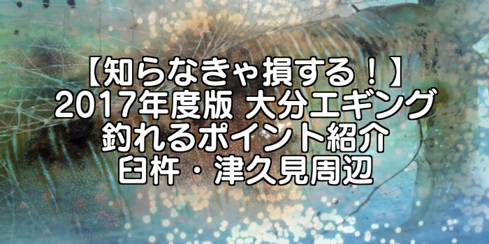 【知らなきゃ損する!】永久保存版 大分エギング 釣れるポイント紹介 臼杵・津久見周辺