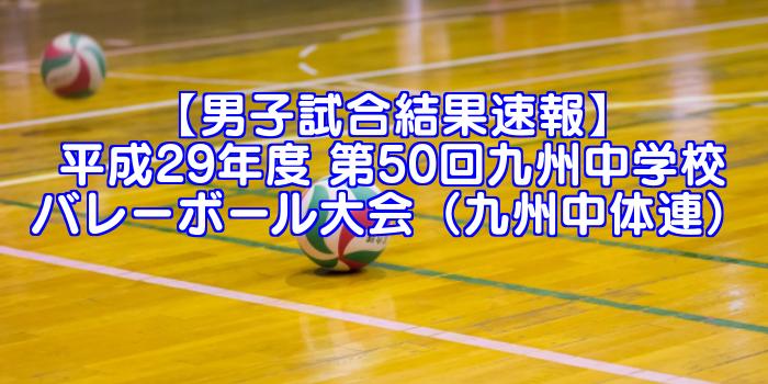 【男子試合結果速報】平成29年度 第50回九州中学校バレーボール大会(九州中体連)