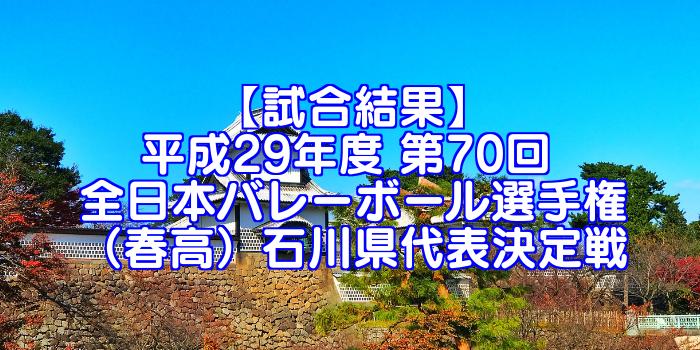 【試合結果】2018年 第70回全日本バレーボール選手権(2017年度春高バレー) 石川県決定戦