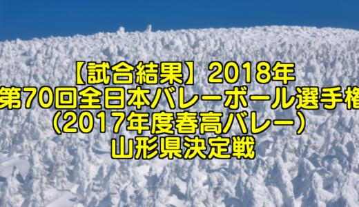 【試合結果】2018年 第70回全日本バレーボール選手権(2017年度春高バレー) 山形県決定戦