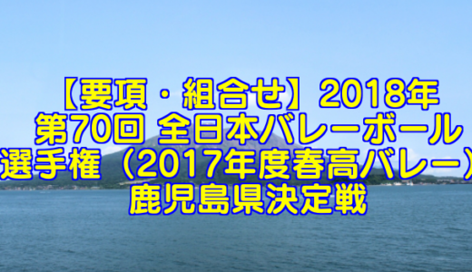 【要項・組合せ】2018年 第70回 全日本バレーボール選手権(2017年度春高バレー) 鹿児島県決定戦