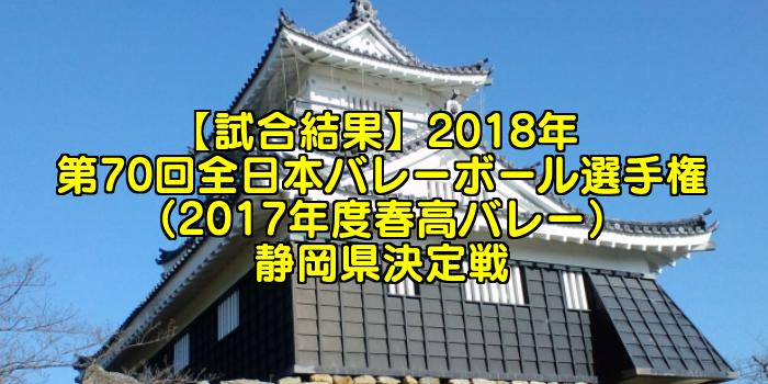 【試合結果】2018年 第70回全日本バレーボール選手権(2017年度春高バレー) 静岡県決定戦