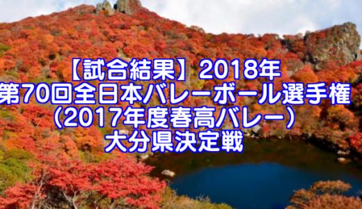 【試合結果】2018年 第70回全日本バレーボール選手権(2017年度春高バレー) 大分県決定戦
