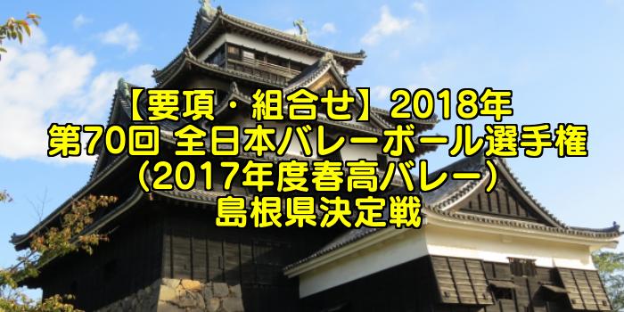 【要項・組合せ】2018年 第70回 全日本バレーボール選手権(2017年度春高バレー) 島根県決定戦