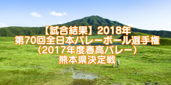 【試合結果】2018年 第70回全日本バレーボール選手権(2017年度春高バレー) 熊本県決定戦