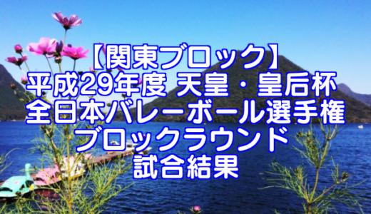 【関東ブロック】2017(平成29年度) 天皇・皇后杯 全日本バレーボール選手権 ブロックラウンド 試合結果