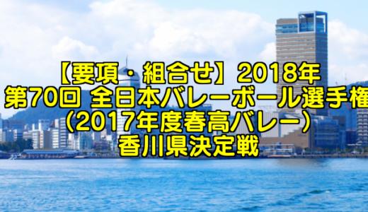 【要項・組合せ】2018年 第70回 全日本バレーボール選手権(2017年度春高バレー) 香川県決定戦