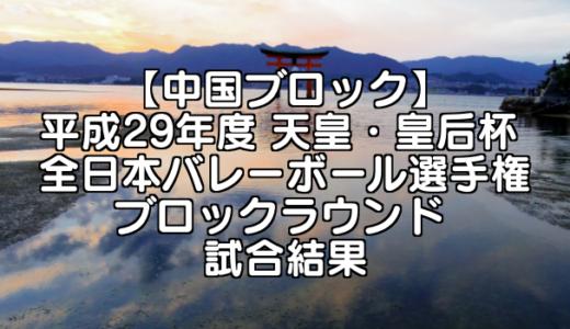 【中国ブロック】2017(平成29年度) 天皇・皇后杯 全日本バレーボール選手権 ブロックラウンド 試合結果