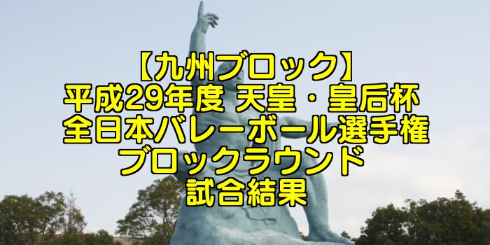 【九州ブロック】2017(平成29年度) 天皇・皇后杯 全日本バレーボール選手権 ブロックラウンド 試合結果