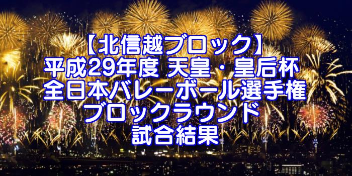 【北信越ブロック】2017(平成29年度) 天皇・皇后杯 全日本バレーボール選手権 ブロックラウンド 試合結果