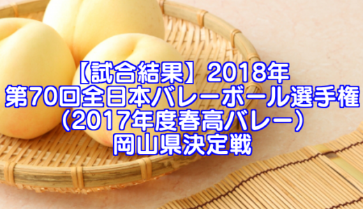 【試合結果】2018年 第70回全日本バレーボール選手権(2017年度春高バレー)岡山県決定戦