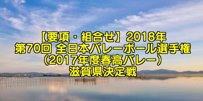 【要項・組合せ】2018年 第70回 全日本バレーボール選手権(2017年度春高バレー) 滋賀県決定戦