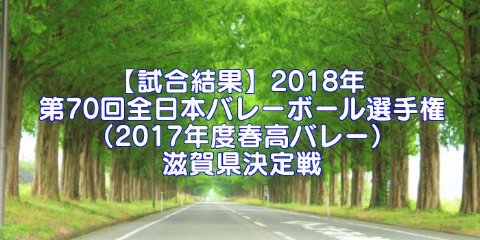 【試合結果】2018年 第70回全日本バレーボール選手権(2017年度春高バレー)滋賀県決定戦