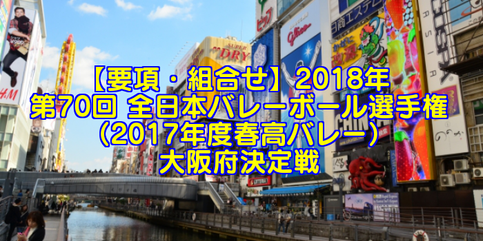 【要項・組合せ】2018年 第70回 全日本バレーボール選手権(2017年度春高バレー) 大阪府決定戦